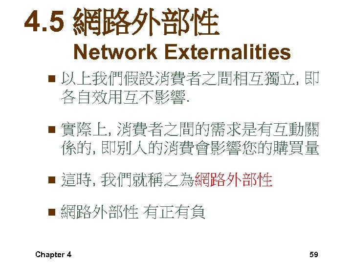 4. 5 網路外部性 Network Externalities n 以上我們假設消費者之間相互獨立, 即 各自效用互不影響. n 實際上, 消費者之間的需求是有互動關 係的, 即別人的消費會影響您的購買量