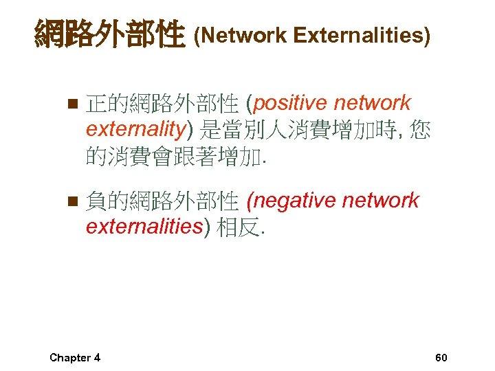 網路外部性 (Network Externalities) n 正的網路外部性 (positive network externality) 是當別人消費增加時, 您 的消費會跟著增加. n 負的網路外部性 (negative