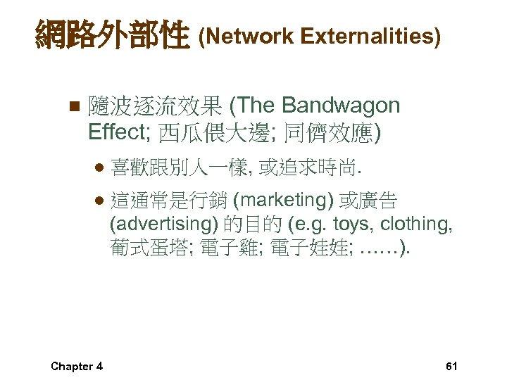網路外部性 (Network Externalities) n 隨波逐流效果 (The Bandwagon Effect; 西瓜偎大邊; 同儕效應) l 喜歡跟別人一樣, 或追求時尚. l