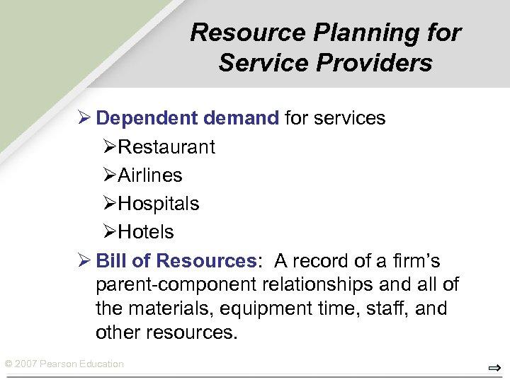 Resource Planning for Service Providers Ø Dependent demand for services ØRestaurant ØAirlines ØHospitals ØHotels