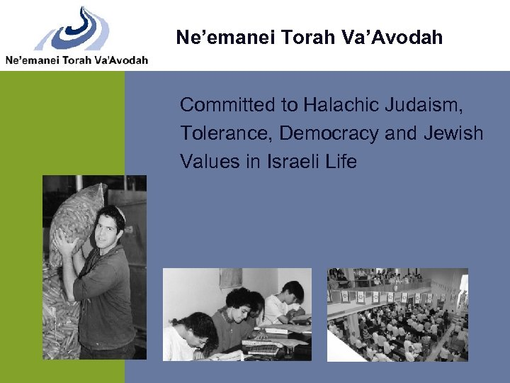 Ne'emanei Torah Va'Avodah Committed to Halachic Judaism, Tolerance, Democracy and Jewish Values in Israeli
