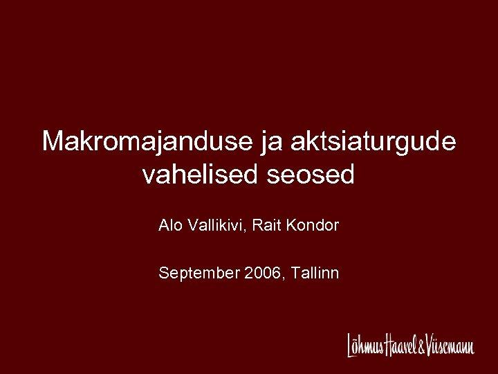 Makromajanduse ja aktsiaturgude vahelised seosed Alo Vallikivi, Rait Kondor September 2006, Tallinn