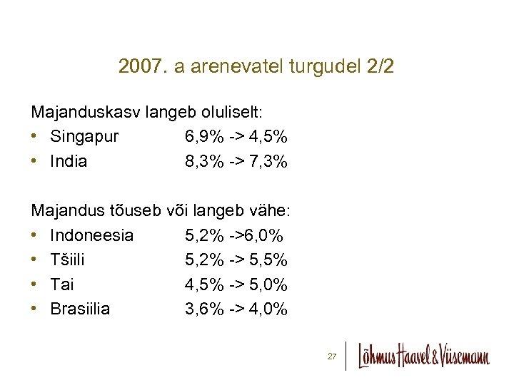 2007. a arenevatel turgudel 2/2 Majanduskasv langeb oluliselt: • Singapur 6, 9% -> 4,