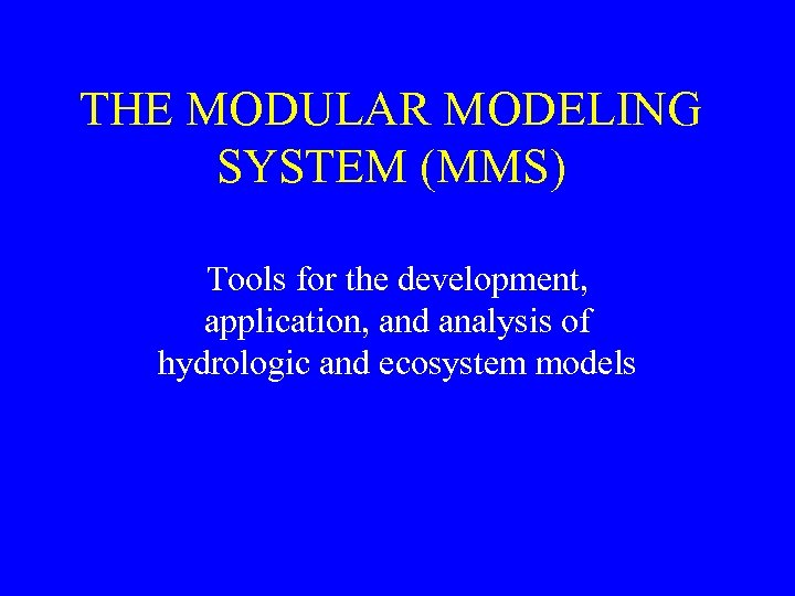 THE MODULAR MODELING SYSTEM (MMS) Tools for the development, application, and analysis of hydrologic