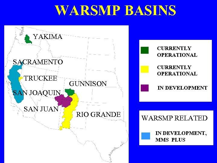 WARSMP BASINS YAKIMA CURRENTLY OPERATIONAL SACRAMENTO TRUCKEE CURRENTLY OPERATIONAL GUNNISON SAN JOAQUIN SAN JUAN