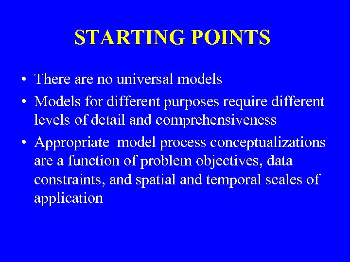 STARTING POINTS • There are no universal models • Models for different purposes require