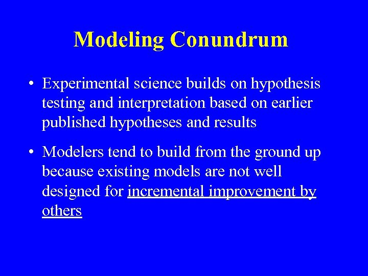 Modeling Conundrum • Experimental science builds on hypothesis testing and interpretation based on earlier