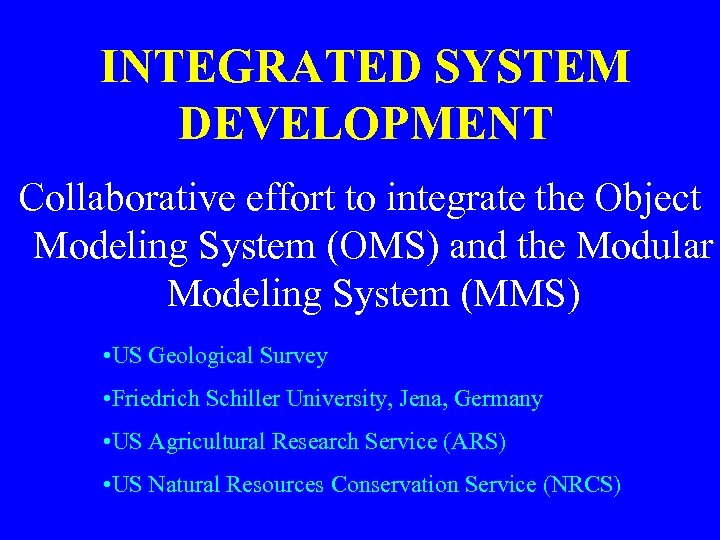 INTEGRATED SYSTEM DEVELOPMENT Collaborative effort to integrate the Object Modeling System (OMS) and the
