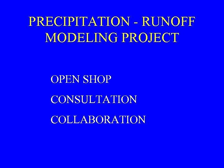 PRECIPITATION - RUNOFF MODELING PROJECT OPEN SHOP CONSULTATION COLLABORATION
