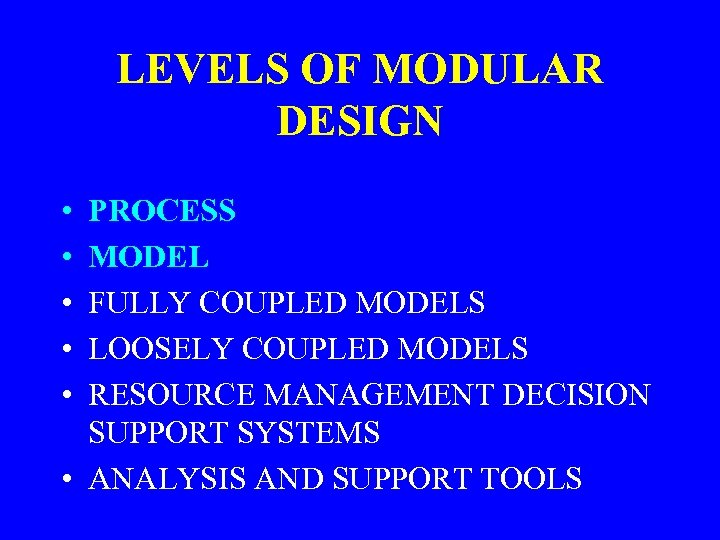 LEVELS OF MODULAR DESIGN • • • PROCESS MODEL FULLY COUPLED MODELS LOOSELY COUPLED
