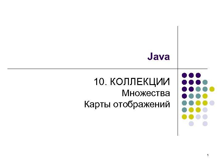 Java 10. КОЛЛЕКЦИИ Множества Карты отображений 1