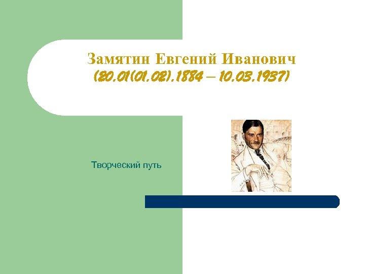 Замятин Евгений Иванович (20. 01(01. 02). 1884 – 10. 03. 1937) Творческий путь