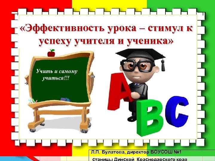 «Эффективность урока – стимул к успеху учителя и ученика» Л. П. Булатова, директор