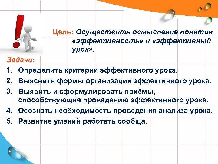 Цель: Осуществить осмысление понятия «эффективность» и «эффективный урок» . Задачи: 1. Определить критерии