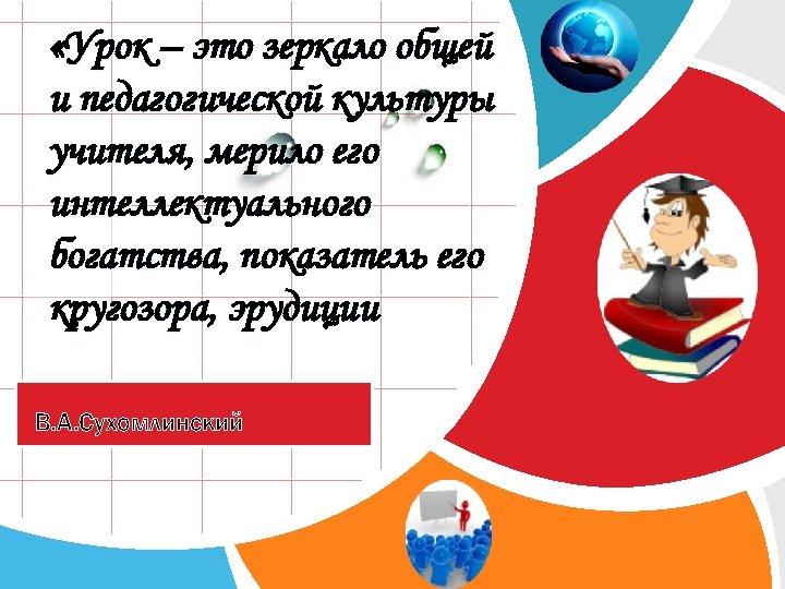 «Урок – это зеркало общей и педагогической культуры учителя, мерило его интеллектуального богатства,