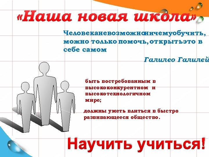 «Наша новая школа» Человеканевозможно ничемуобучить, можно только помочь, открытьэто в себе самом. Галилео