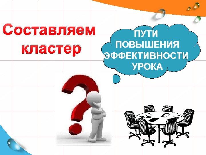 Составляем кластер ПУТИ ПОВЫШЕНИЯ ЭФФЕКТИВНОСТИ УРОКА