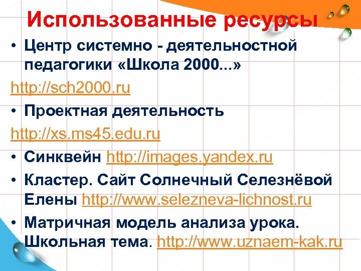 Использованные ресурсы • Центр системно - деятельностной педагогики «Школа 2000. . . » http:
