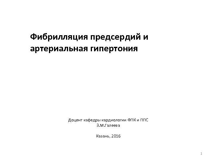 Фибрилляция предсердий и артериальная гипертония Доцент кафедры кардиологии ФПК и ППС З. М. Галеева