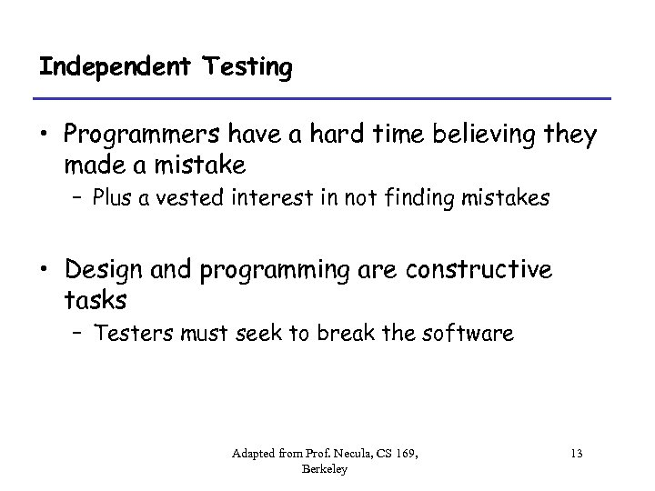 Independent Testing • Programmers have a hard time believing they made a mistake –