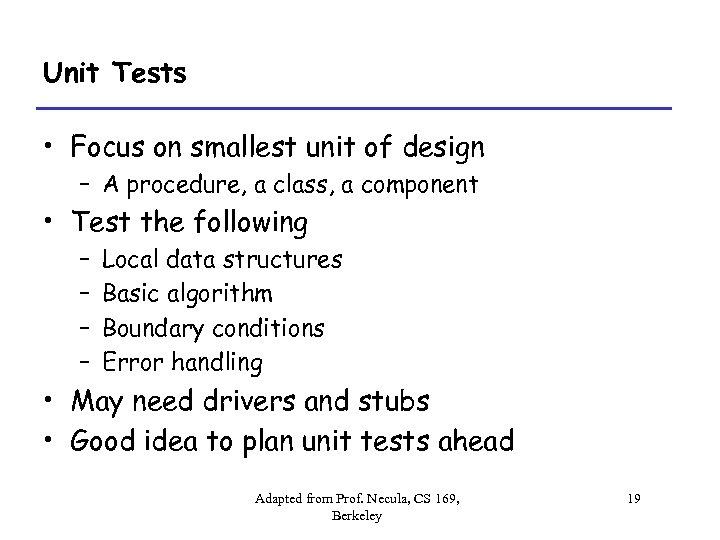 Unit Tests • Focus on smallest unit of design – A procedure, a class,