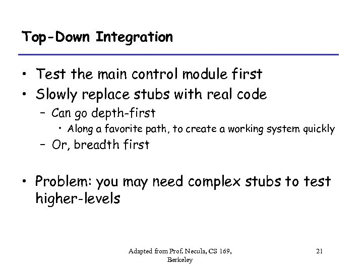 Top-Down Integration • Test the main control module first • Slowly replace stubs with