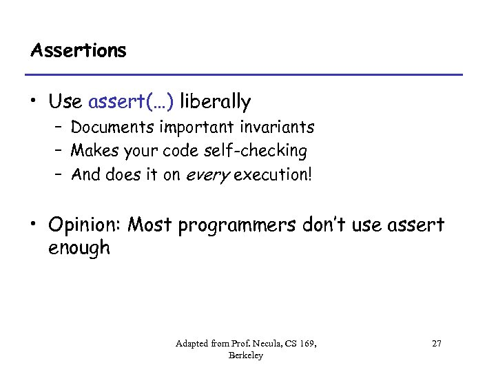 Assertions • Use assert(…) liberally – Documents important invariants – Makes your code self-checking