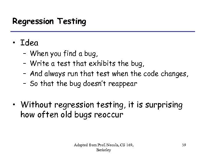 Regression Testing • Idea – – When you find a bug, Write a test