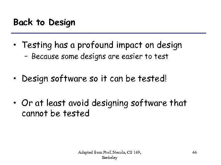 Back to Design • Testing has a profound impact on design – Because some