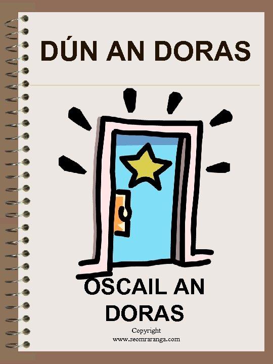 DÚN AN DORAS OSCAIL AN DORAS Copyright www. seomraranga. com