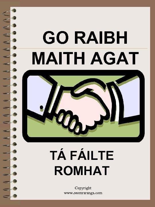 GO RAIBH MAITH AGAT TÁ FÁILTE ROMHAT Copyright www. seomraranga. com