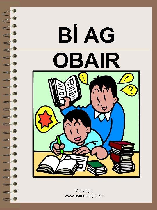 BÍ AG OBAIR Copyright www. seomraranga. com
