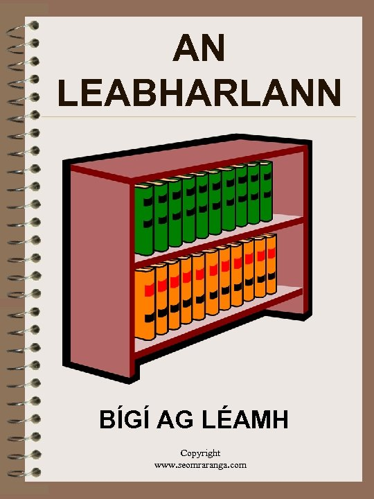 AN LEABHARLANN BÍGÍ AG LÉAMH Copyright www. seomraranga. com