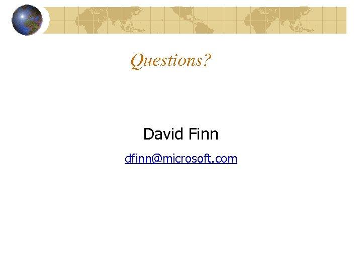 Questions? David Finn dfinn@microsoft. com