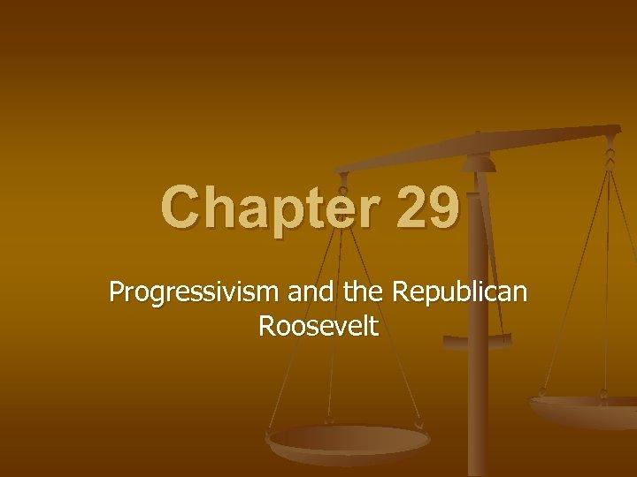Chapter 29 Progressivism and the Republican Roosevelt
