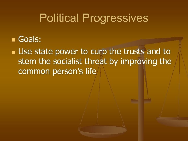 Political Progressives n n Goals: Use state power to curb the trusts and to
