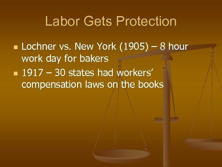 Labor Gets Protection n n Lochner vs. New York (1905) – 8 hour work