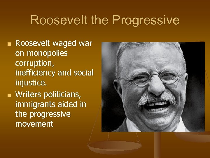 Roosevelt the Progressive n n Roosevelt waged war on monopolies corruption, inefficiency and social