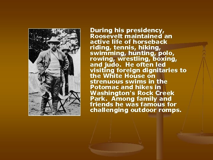 During his presidency, Roosevelt maintained an active life of horseback riding, tennis, hiking,