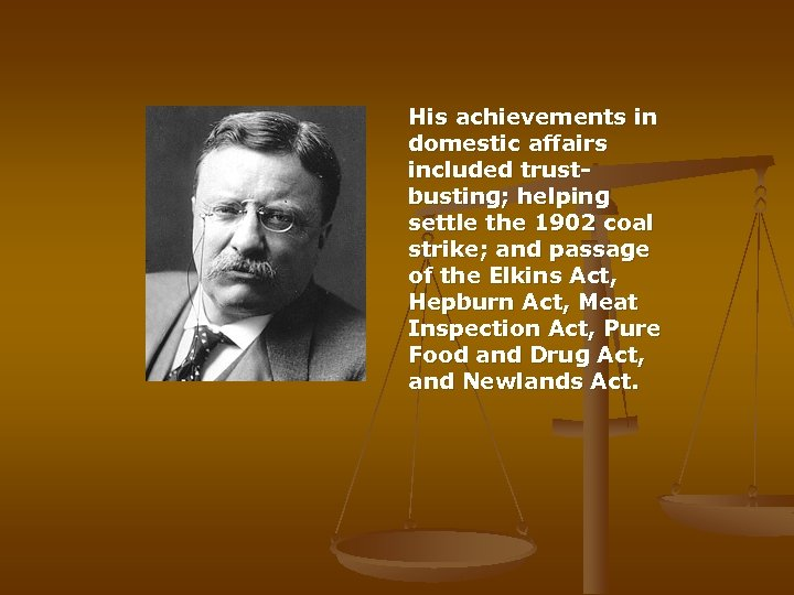 His achievements in domestic affairs included trustbusting; helping settle the 1902 coal strike;