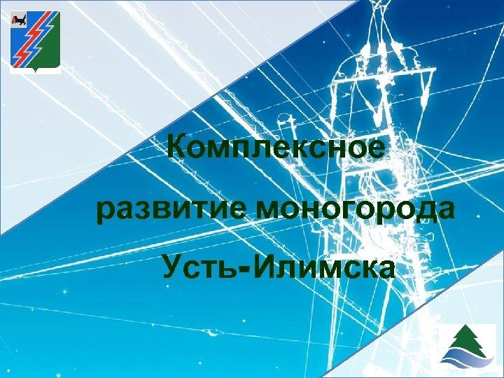 Комплексное развитие моногорода Усть-Илимска