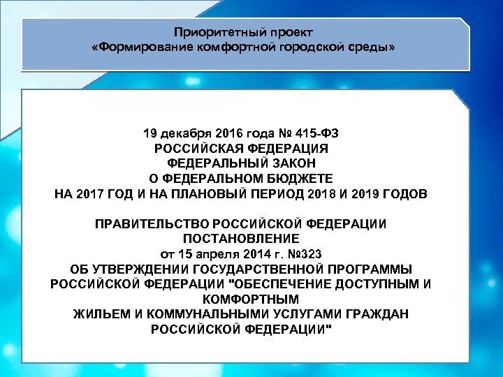 Приоритетный проект «Формирование комфортной городской среды» 19 декабря 2016 года № 415 -ФЗ РОССИЙСКАЯ