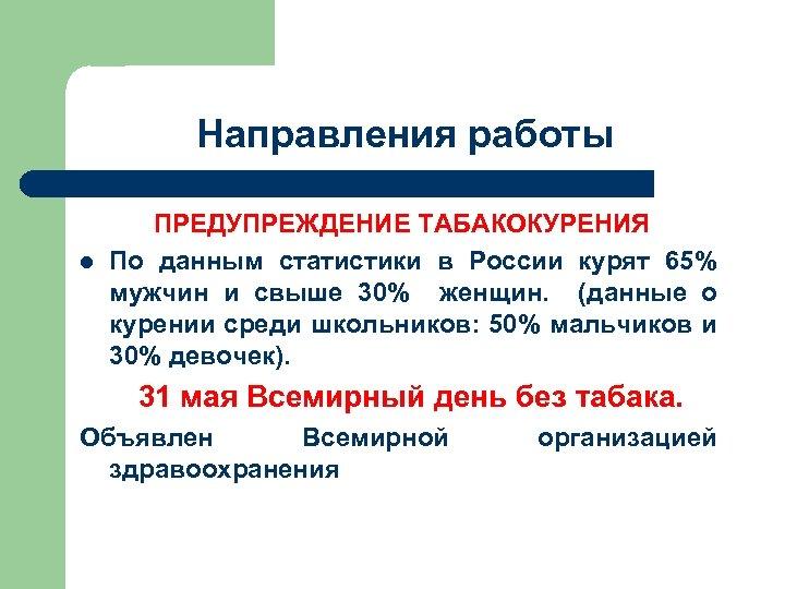 Направления работы l ПРЕДУПРЕЖДЕНИЕ ТАБАКОКУРЕНИЯ По данным статистики в России курят 65% мужчин и