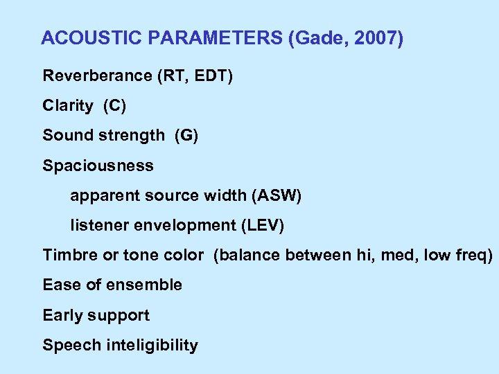 ACOUSTIC PARAMETERS (Gade, 2007) Reverberance (RT, EDT) Clarity (C) Sound strength (G) Spaciousness apparent