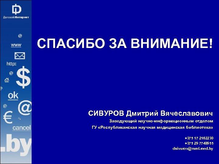СПАСИБО ЗА ВНИМАНИЕ! СИВУРОВ Дмитрий Вячеславович Заведующий научно-информационным отделом ГУ «Республиканская научная медицинская библиотека»