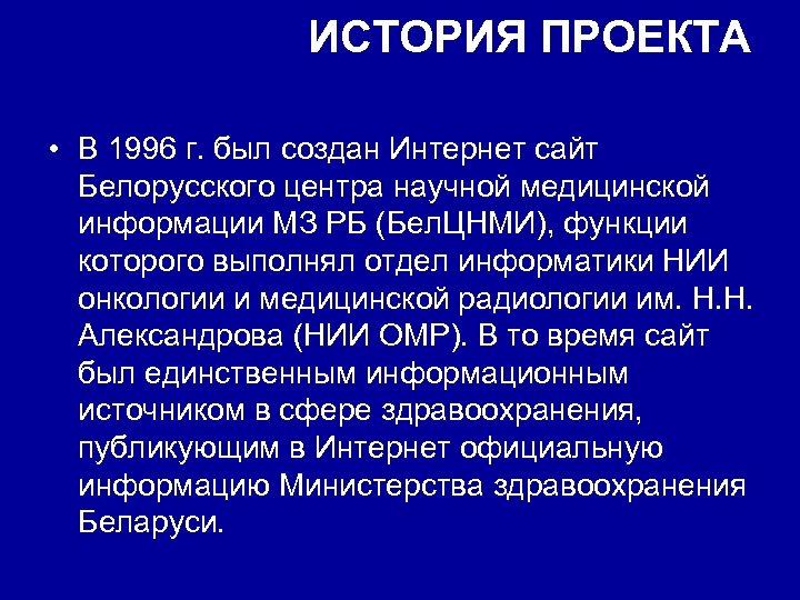 ИСТОРИЯ ПРОЕКТА • В 1996 г. был создан Интернет сайт Белорусского центра научной медицинской