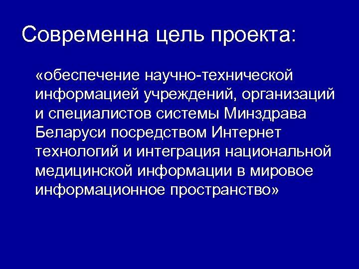 Современна цель проекта: «обеспечение научно-технической информацией учреждений, организаций и специалистов системы Минздрава Беларуси посредством