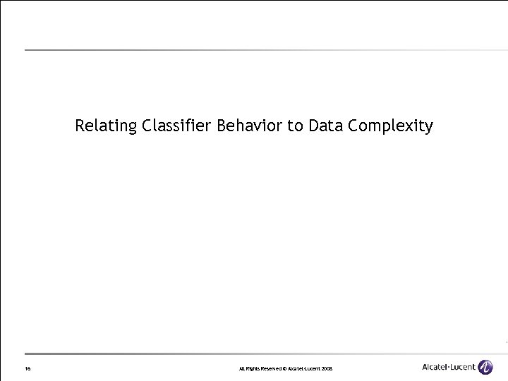 Relating Classifier Behavior to Data Complexity 16 All Rights Reserved © Alcatel-Lucent 2008