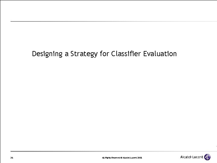Designing a Strategy for Classifier Evaluation 26 All Rights Reserved © Alcatel-Lucent 2008