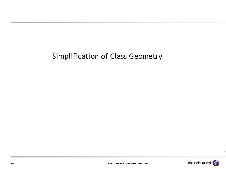 Simplification of Class Geometry 30 All Rights Reserved © Alcatel-Lucent 2008